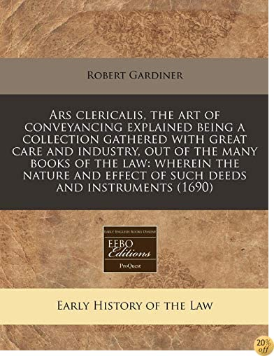 Ars clericalis, the art of conveyancing explained being a collection gathered with great care and industry, out of the many books of the law: wherein ... effect of such deeds and instruments (1690)