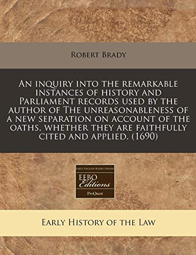 an-inquiry-into-the-remarkable-instances-of-history-and-parliament-records-used-by-the-author-of-the-unreasonableness-of-a-new-separation-on-account-they-are-faithfully-cited-and-applied-1690