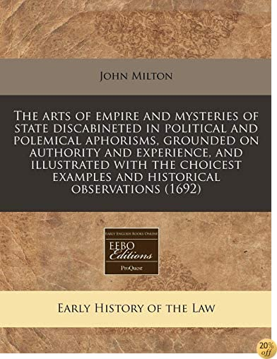 The arts of empire and mysteries of state discabineted in political and polemical aphorisms, grounded on authority and experience, and illustrated ... examples and historical observations (1692)