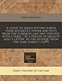 Maynard, John: A guide to juries setting forth their antiquity, power and duty from the Common-law and statutes: with a table / by a person of quality; also a letter, to the author, upon the same subject. (1699)