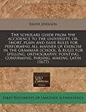 Johnson, Ralph: The scholars guide from the accidence to the university, or, Short, plain and easie rules for performing all manner of exercise in the grammar-school, ... confirming, parsing, making Latin (1677)