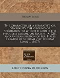 Long, Thomas: The character of a separatist, or, Sensuality the ground of separation to which is added The pharisees lesson, on Matth. IX, XIII, and an examination ... of schisme / by Thomas Long ... (1677)