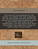 Maynard, John: The law of God ratified by the gospel of Christ, or, The harmony of the doctrine of faith with the law of righteousness wherein many of the types and ... adjusted a rule of holy living to all (1674)