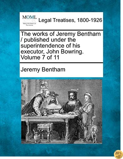 The works of Jeremy Bentham / published under the superintendence of his executor, John Bowring. Volume 7 of 11