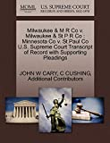 CARY, JOHN W: Milwaukee & M R Co v. Milwaukee & St P R Co: Minnesota Co v. St Paul Co U.S. Supreme Court Transcript of Record with Supporting Pleadings