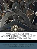 Institute, American Concrete: Proceedings of the ... annual convention held at ... Volume Volume 16