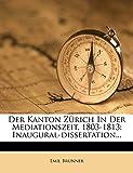 Brunner, Emil: Der Kanton Zürich In Der Mediationszeit, 1803-1813: Inaugural-dissertation... (German Edition)