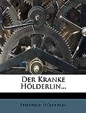 Hölderlin, Friedrich: Der Kranke Hölderlin... (German Edition)