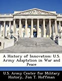 Hoffman, Jon T.: A History of Innovation: U.S. Army Adaptation in War and Peace