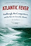 Jackson, Joe: Atlantic Fever: Lindbergh, His Competitors, and the Race to Cross the Atlantic