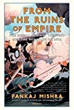Mishra, Pankaj: From the Ruins of Empire: The Revolt Against the West and the Remaking of Asia