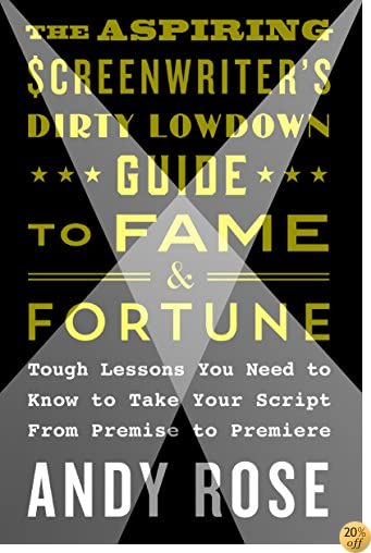 The Aspiring Screenwriter's Dirty Lowdown Guide to Fame and Fortune: Tough Lessons You Need to Know to Take Your Script from Premise to Premiere