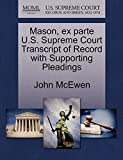 McEwen, John: Mason, ex parte U.S. Supreme Court Transcript of Record with Supporting Pleadings
