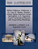 ERNST, MORRIS L: Willard Williams, Petitioner, v. Dr. Ivan W. Steele, Warden, United States Medical Center, Springfield, U.S. Supreme Court Transcript of Record with Supporting Pleadings