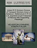 COWHERD, VELVERTON: United R R Workers Division of Transport Workers Union of America v. Baltimore & O R Co U.S. Supreme Court Transcript of Record with Supporting Pleadings