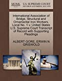 GORE, ALBERT: International Association of Bridge, Structural and Ornamental Iron Workers, Local No. 1 v. United States U.S. Supreme Court Transcript of Record with Supporting Pleadings