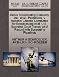 SCHROEDER, ARTHUR H: Illinois Broadcasting Company, Inc., et al., Petitioners, v. National Citizens Committee for Broadcasting et al. U.S. Supreme Court Transcript of Record with Supporting Pleadings