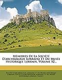 Nancy: Mémoires De La Société D'archéologie Lorraine Et Du Musée Historique Lorrain, Volume 52... (French Edition)