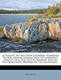 Chambers, John: Letters Of The Rev. John Chambers: Addressed To Hon. Harlan Ingram, Hon. Richardson L. Wright, Esq., Gen. Geo. W. Bowman, And To The Democratic Members Of The Legislature...