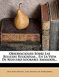 Manuel, Don Juan: Observaciones Sobre Las Bellezas Religiosas... En La Vida De Nuestro Adorable Salvador... (Spanish Edition)