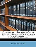 Maquiavelo, Nicolás: Commedie ... Ed Altre Opere Edite Ed Inedite Di Niccolò Macchiavelli ...... (Italian Edition)
