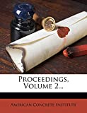Institute, American Concrete: Proceedings, Volume 2...