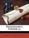Institute, American Concrete: Proceedings, Volume 2...