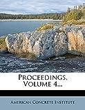 Institute, American Concrete: Proceedings, Volume 4...
