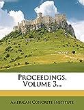 Institute, American Concrete: Proceedings, Volume 3...