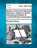 Olney, Richard: Boston, Concord & Montreal Railroad v. Boston & Maine Railroad and Boston & Lowell Railroad Corporation