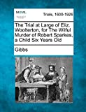 Gibbs: The Trial at Large of Eliz. Woolterton, for The Wilful Murder of Robert Sparkes, a Child Six Years Old
