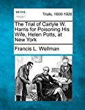 Wellman, Francis L.: The Trial of Carlyle W. Harris for Poisoning His Wife, Helen Potts, at New York