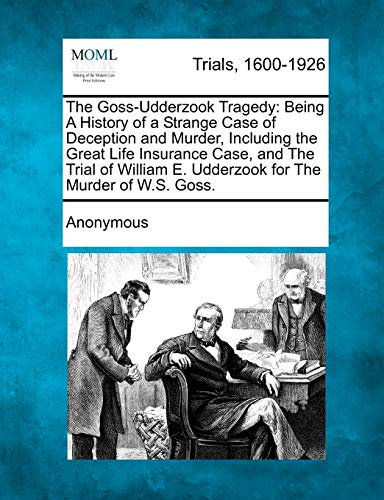 the-goss-udderzook-tragedy-being-a-history-of-a-strange-case-of-deception-and-murder-including-the-great-life-insurance-case-and-the-trial-of-william-e-udderzook-for-the-murder-of-ws-goss