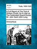 Anonymous: A Full Report of The Trial of William Chubb, for A Libel on The Celebrated Quack Doctor, Mr. John Saint John Long