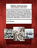 Rhodes, John: The surprising adventures and sufferings of John Rhodes, a seaman of Workington: containing, an account of his captivity and cruel treatment during ... amongst the Spaniards in South-America.