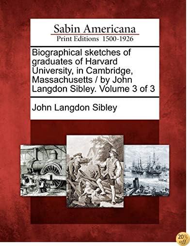Biographical sketches of graduates of Harvard University, in Cambridge, Massachusetts / by John Langdon Sibley. Volume 3 of 3