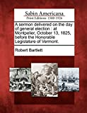Bartlett, Robert: A sermon delivered on the day of general election: at Montpelier, October 13, 1825, before the Honorable Legislature of Vermont.