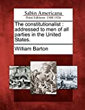 Barton, William: The constitutionalist: addressed to men of all parties in the United States.