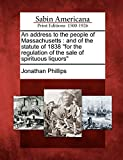 "Phillips, Jonathan: An address to the people of Massachusetts: and of the statute of 1838 ""for the regulation of the sale of spirituous liquors"""