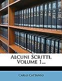 Cattaneo, Carlo: Alcuni Scritti, Volume 1... (Italian Edition)