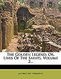 Voragine), Jacobus (de: The Golden Legend: Or, Lives Of The Saints, Volume 2...