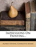 Stevens, Alfred: Impressions On Painting...