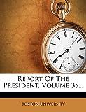 UNIVERSITY, BOSTON: Report Of The President, Volume 35...