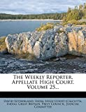 Sutherland, David: The Weekly Reporter, Appellate High Court, Volume 25...