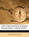 Altmann, Wilhelm: Die Urkunden Kaiser Sigmunds (1410-1439)... (German Edition)