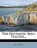 Green, John: The Systematic Bible Teacher...