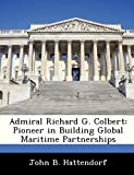 Hattendorf, John B.: Admiral Richard G. Colbert: Pioneer in Building Global Maritime Partnerships