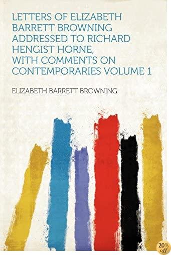 Letters of Elizabeth Barrett Browning Addressed to Richard Hengist Horne, With Comments on Contemporaries Volume 1