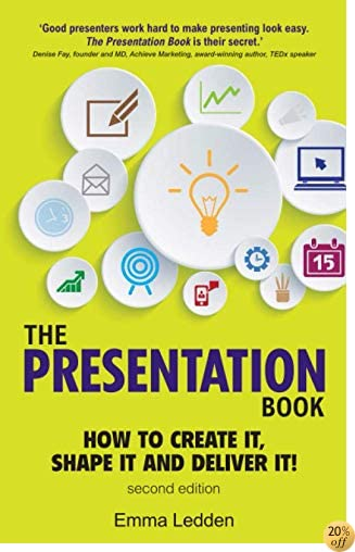 The Presentation Book, 2/E: How to Create it, Shape it and Deliver it! Improve Your Presentation Skills Now (2nd Edition)