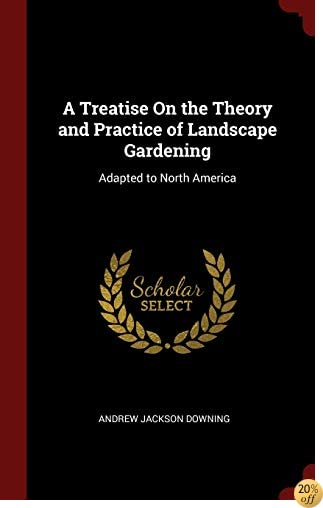 A Treatise On the Theory and Practice of Landscape Gardening: Adapted to North America
